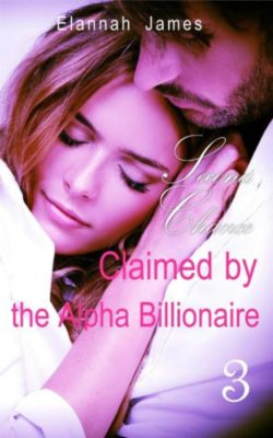 Claimed by the Alpha Billionaire: Claimed by the Alpha Billionaire 3: Second Chance, Elannah James