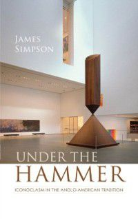 Clarendon Lectures in English: Under the Hammer: Iconoclasm in the Anglo-American Tradition, James Simpson