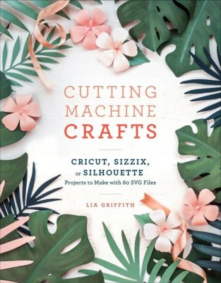 Clarkson Potter: Cutting Machine Crafts with Your Cricut, Sizzix, or Silhouette, Lia Griffith