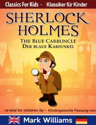 Classic for Kids / Klassiker für Kinder: Sherlock Holmes re-told for children / KIndergerechte Fassung The Blue Carbuncle / Der blaue Karfunkel (Classic for Kids / Klassiker für Kinder), Mark Williams