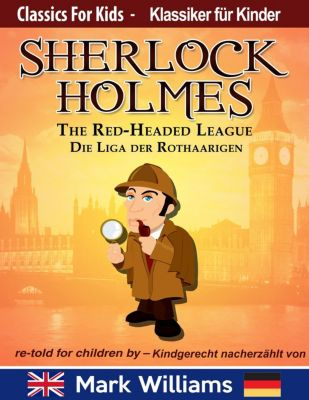 Classic for Kids / Klassiker für Kinder: Sherlock Holmes re-told for children / kindgerecht nacherzählt : The Red-Headed League / Die Liga der Rothaarigen (Classic for Kids / Klassiker für Kinder, #3), Mark Williams