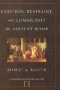 Classical Culture and Society: Emotion, Restraint, and Community in Ancient Rome, Robert A. Kaster