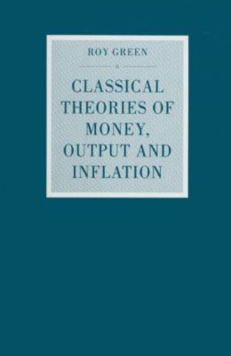 Classical Theories of Money, Output and Inflation, Roy Green