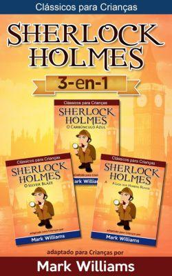 Clássicos para Crianças: Sherlock Holmes adaptado para Crianças 3-in-1: O Carbúnculo Azul, O Silver Blaze, A Liga dos Homens Ruivos (Clássicos para Crianças), Mark Williams