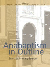 Classics of the Radical Reformation: Anabaptism in Outline