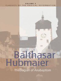 Classics of the Radical Reformation: Balthasar Hubmaier