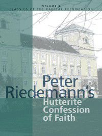 Classics of the Radical Reformation: Peter Riedemann's Hutterite Confession of Faith