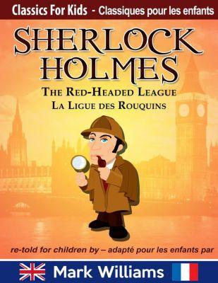 Classiques pour les Enfants: Sherlock Holmes re-told for children / adapté pour les enfants : The Red-Headed League / La Ligue des Rouquins (Classiques pour les Enfants), Mark Williams