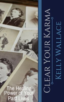 Clear Your Karma: The Healing Power Of Your Past Lives, Kelly Wallace