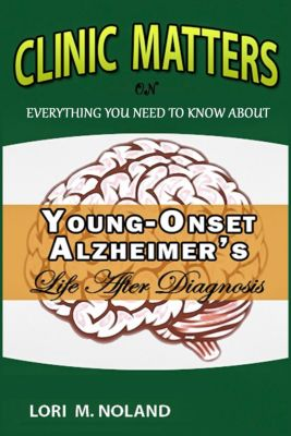 Clinic Matters:  Everything You Need to Know About Young-Onset Alzheimer's, Life After Diagnosis, Lori M. Noland