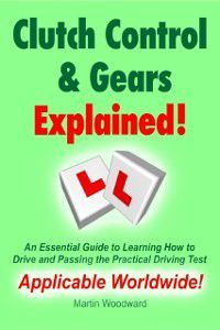 Clutch Control & Gears Explained - An Essential Guide to Learning How to Drive and Passing the Practical Driving Test, Martin Woodward