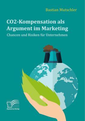 CO2-Kompensation als Argument im Marketing. Chancen und Risiken für Unternehmen, Bastian Mutschler