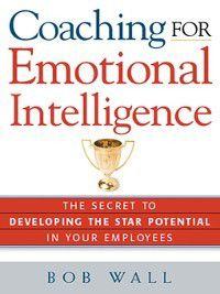 Coaching for Emotional Intelligence, Bob Wall