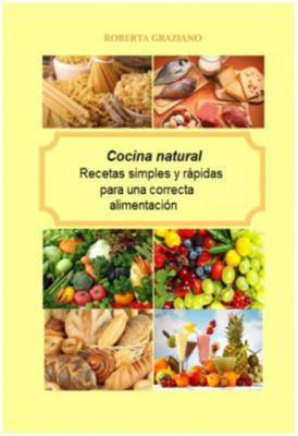 Cocina natural. Recetas simples y rápidas para una correcta alimentación, Roberta Graziano