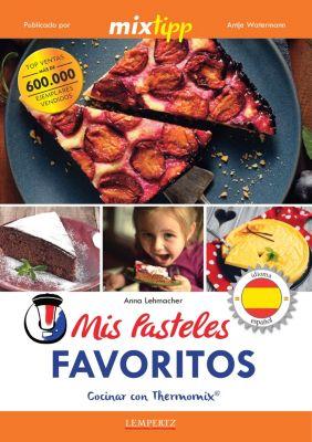 cocinar con la Thermomix: MIXtipp: Mis Pasteles Favoritos (español), Anna Lehmacher
