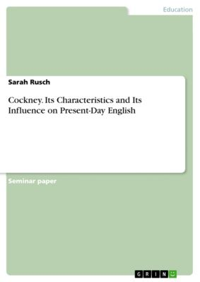Cockney. Its Characteristics and Its Influence on Present-Day English, Sarah Rusch