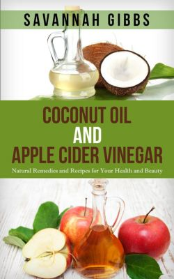 Coconut Oil and Apple Cider Vinegar: Natural Remedies and Recipes for Your Health and Beauty, Savannah Gibbs