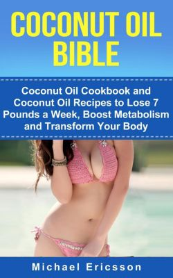 Coconut Oil Bible: Coconut Oil Cookbook and Coconut Oil Recipes to Lose 7 pounds a Week, Boost Metabolism and Transform Your Body, Dr. Michael Ericsson
