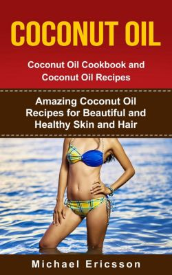 Coconut Oil: Coconut Oil Cookbook and Coconut Oil Recipes: Amazing Coconut Oil Recipes for Beautiful and Healthy Skin and Hair, Dr. Michael Ericsson