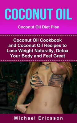 Coconut Oil: Coconut Oil Diet Plan: Coconut Oil Cookbook and Coconut Oil Recipes to Lose Weight Naturally, Detox your Body  and Feel Great, Dr. Michael Ericsson