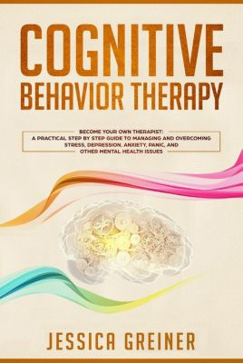 Cognitive Behavior Therapy: Become Your Own Therapist: A Practical Step by Step Guide to Managing and Overcoming Stress, Depression, Anxiety, Panic, and Other Mental Health Issues, Jessica Greiner