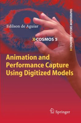 Cognitive Systems Monographs: Animation and Performance Capture Using Digitized Models, Edilson de Aguiar
