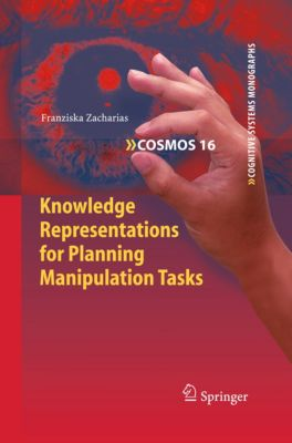 Cognitive Systems Monographs: Knowledge Representations for Planning Manipulation Tasks, Franziska Zacharias