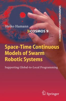 Cognitive Systems Monographs: Space-Time Continuous Models of Swarm Robotic Systems, Heiko Hamann