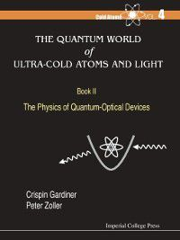 COLD ATOMS: The Quantum World of Ultra-Cold Atoms and Light Book II: The Physics of Quantum-Optical Devices, Peter Zoller, Crispin Gardiner