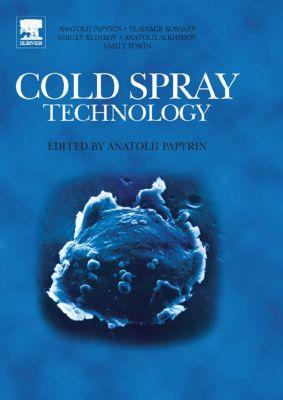 Cold Spray Technology, Anatolii Papyrin, Vladimir Kosarev, Sergey Klinkov, Anatolii Alkhimov, Vasily M. Fomin