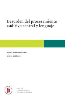 Colección Textos de Medicina: Desorden del procedimiento auditivo central y lenguaje, Liliana Akli Serpa, Mónica Morales Piedrahita