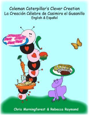 Coleman Caterpillar's Clever Creation -  La Creación Célebre de Casimiro el Gusanillo -  English & Español, Chris Morningforest, Rebecca Raymond
