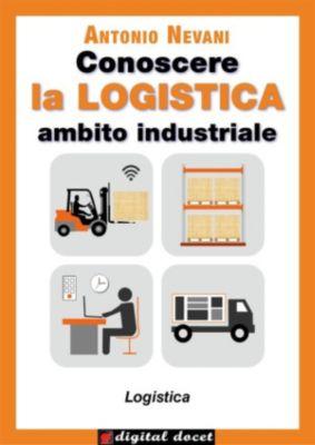 Collana Digital Docet - Teacher 2.0: Conoscere la LOGISTICA - Ambito Industriale, Antonio Nevani