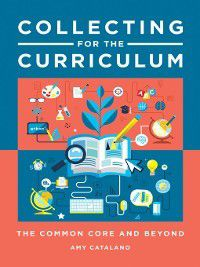 Collecting for the Curriculum: The Common Core and Beyond, Amy J. Catalano