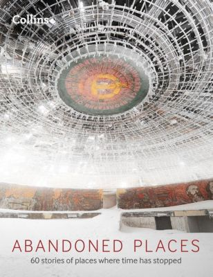 Collins: Abandoned Places: 60 stories of places where time stopped, Richard Happer