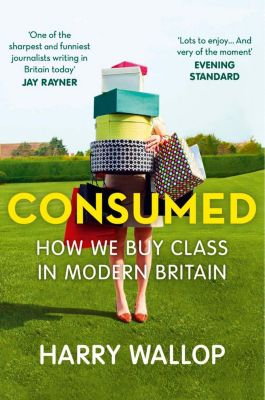 Collins: Consumed: How We Buy Class in Modern Britain, Harry Wallop