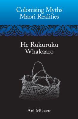 Colonising Myths – Maori Realities, Ani Mikaere