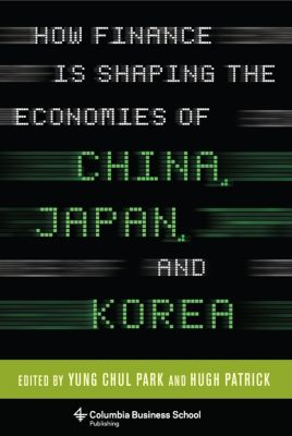 Columbia Business School Publishing: How Finance Is Shaping the Economies of China, Japan, and Korea