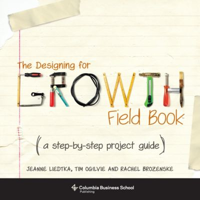 Columbia Business School Publishing: The Designing for Growth Field Book, Jeanne Liedtka, Tim Ogilvie, Rachel Brozenske