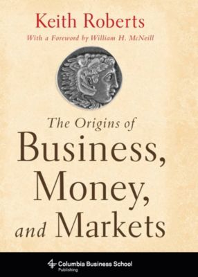 Columbia Business School Publishing: The Origins of Business, Money, and Markets, Keith Roberts