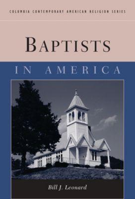 Columbia Contemporary American Religion Series: Baptists in America, Bill Leonard