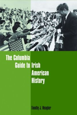 Columbia Guides to American History and Cultures: The Columbia Guide to Irish American History, Timothy Meagher
