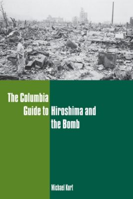 Columbia Guides to American History and Cultures: The Columbia Guide to Hiroshima and the Bomb, Michael Kort