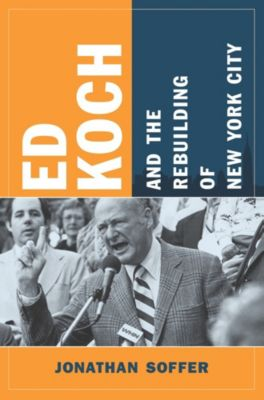 Columbia History of Urban Life: Ed Koch and the Rebuilding of New York City, Jonathan Soffer