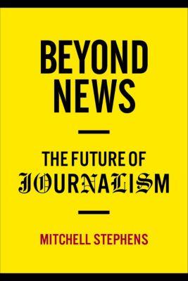 Columbia Journalism Review Books: Beyond News, Mitchell Stephens