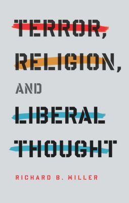 Columbia Series on Religion and Politics: Terror, Religion, and Liberal Thought, Richard Miller