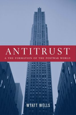 Columbia Studies in Contemporary American History: Antitrust and the Formation of the Postwar World, Wyatt Wells