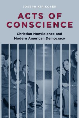Columbia Studies in Contemporary American History: Acts of Conscience, Joseph Kip Kosek