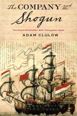 Columbia Studies in International and Global History: The Company and the Shogun, Adam Clulow