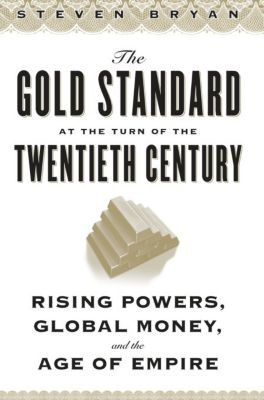 Columbia Studies in International and Global History: The Gold Standard at the Turn of the Twentieth Century, Steven Bryan